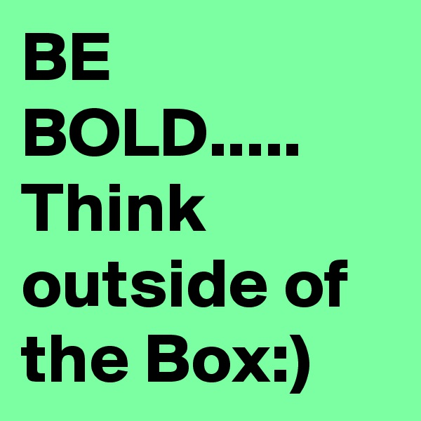 BE BOLD..... Think outside of the Box:)
