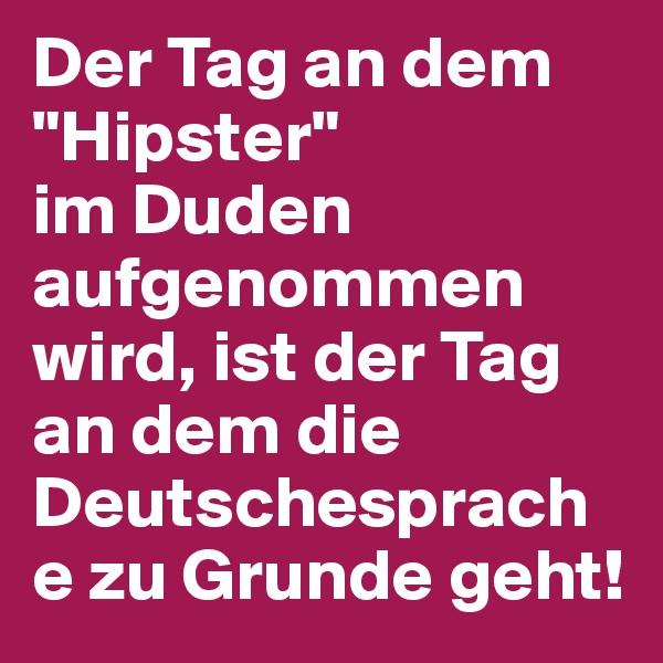 """Der Tag an dem """"Hipster""""  im Duden aufgenommen wird, ist der Tag an dem die Deutschesprache zu Grunde geht!"""
