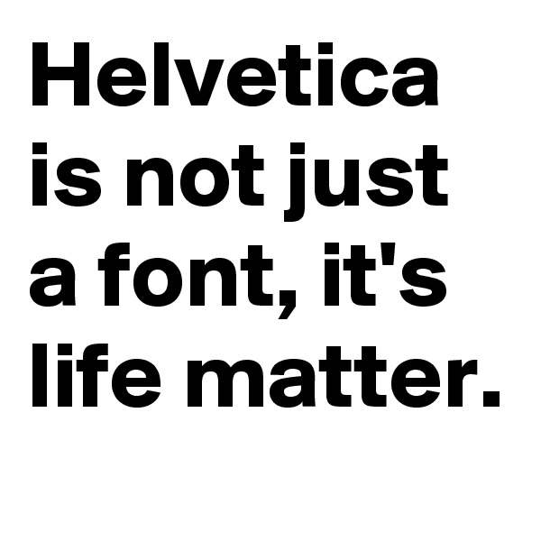 Helvetica is not just a font, it's life matter.