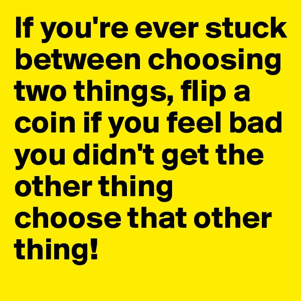 If you're ever stuck between choosing two things, flip a coin if you feel bad you didn't get the other thing choose that other thing!