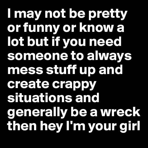 I may not be pretty or funny or know a lot but if you need someone to always mess stuff up and create crappy situations and generally be a wreck then hey I'm your girl