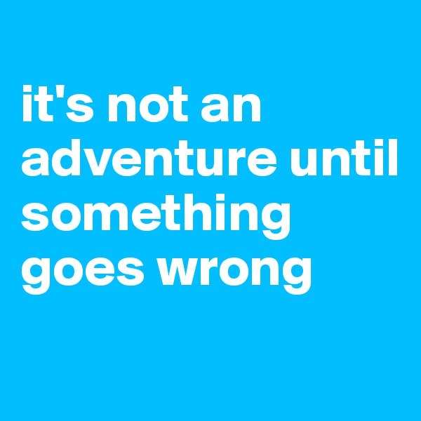 it's not an adventure until something goes wrong