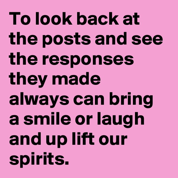 To look back at the posts and see the responses they made always can bring a smile or laugh and up lift our spirits.