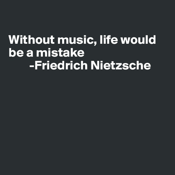 Without music, life would be a mistake         -Friedrich Nietzsche