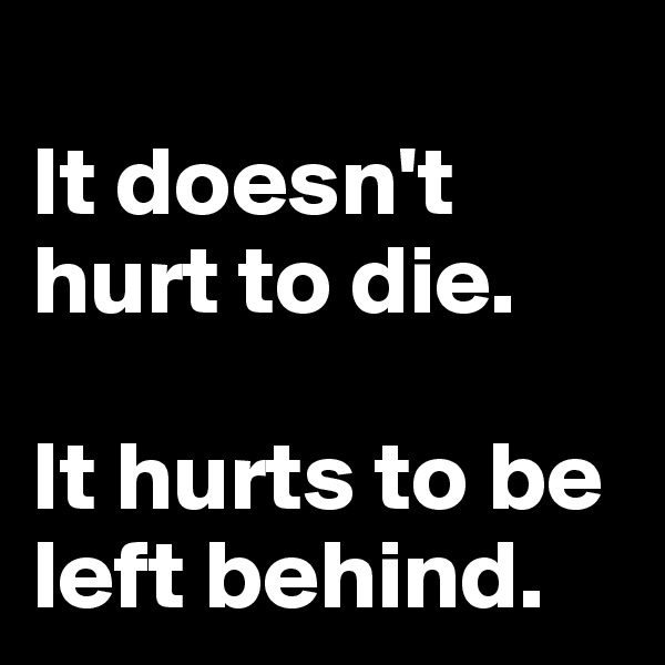 It doesn't hurt to die.   It hurts to be left behind.