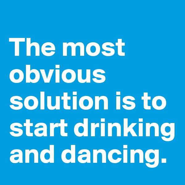 The most obvious solution is to start drinking and dancing.
