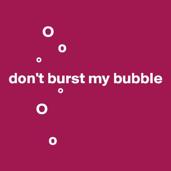 O                  o          ° don't burst my bubble                 °          O                    o