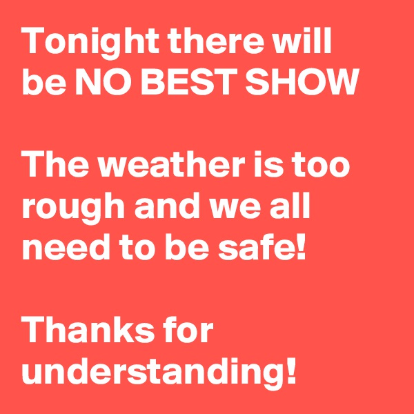 Tonight there will be NO BEST SHOW  The weather is too rough and we all need to be safe!  Thanks for understanding!