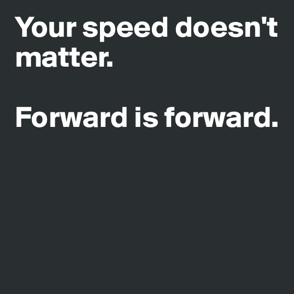 Your speed doesn't matter.  Forward is forward.