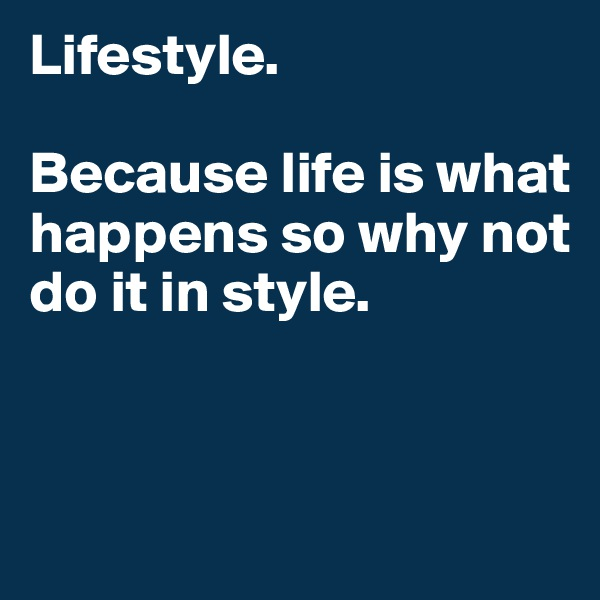 Lifestyle.   Because life is what happens so why not do it in style.