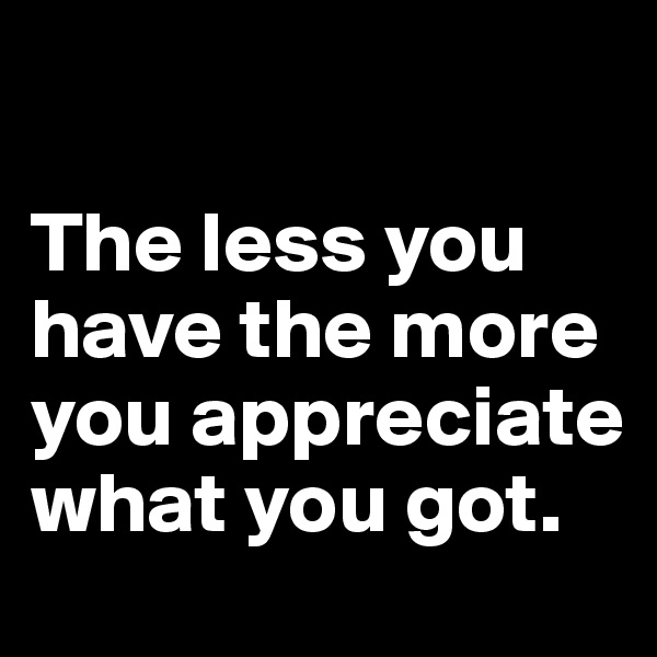 The less you have the more you appreciate what you got.