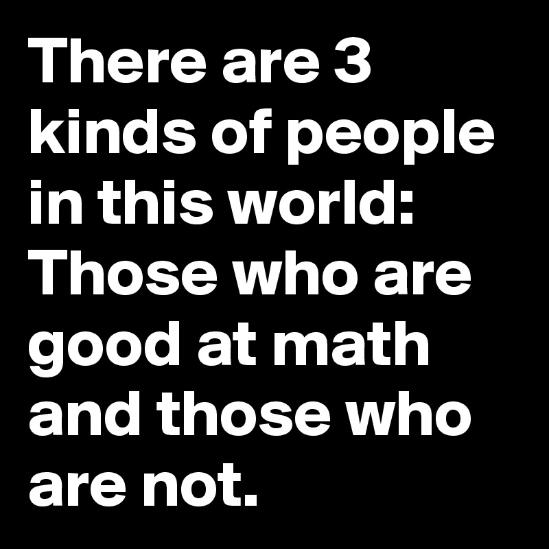 There are 3 kinds of people in this world: Those who are good at math and those who are not.
