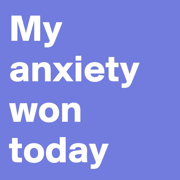 My anxiety won today