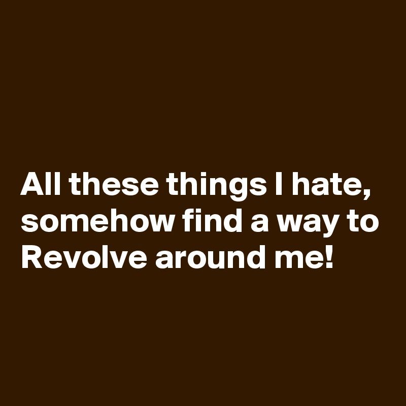 All these things I hate, somehow find a way to Revolve around me!