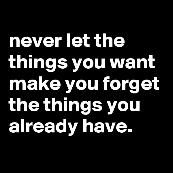 never let the things you want make you forget the things you already have.
