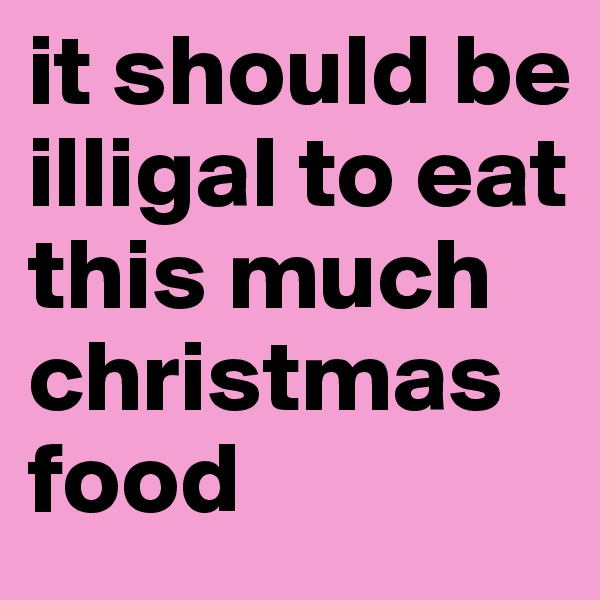 it should be illigal to eat this much christmas food