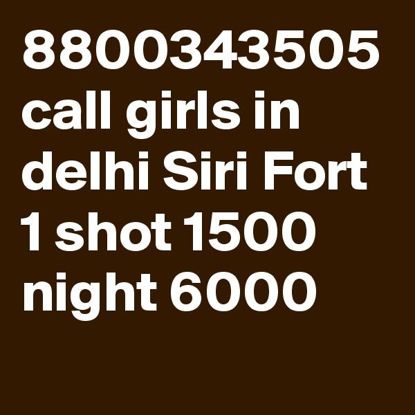 8800343505 call girls in delhi Siri Fort 1 shot 1500 night 6000