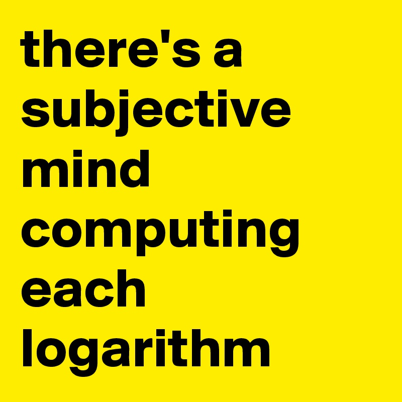 there's a subjective mind computing each logarithm
