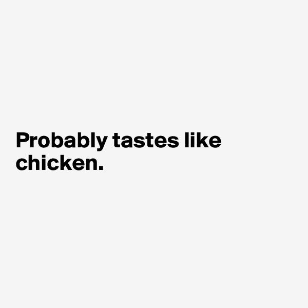 Probably tastes like chicken.