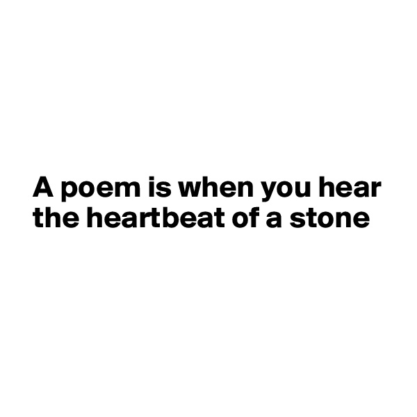 A poem is when you hear    the heartbeat of a stone
