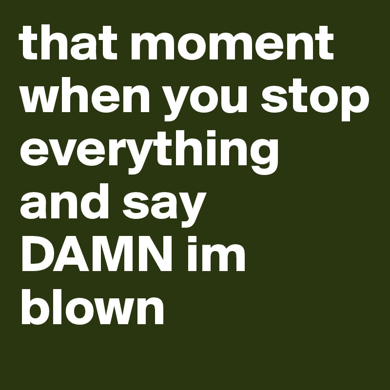 that moment when you stop everything and say DAMN im blown