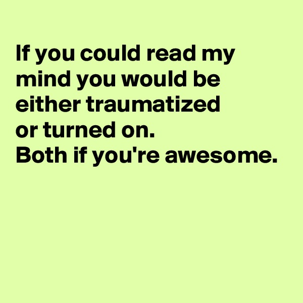 If you could read my mind you would be either traumatized  or turned on.   Both if you're awesome.