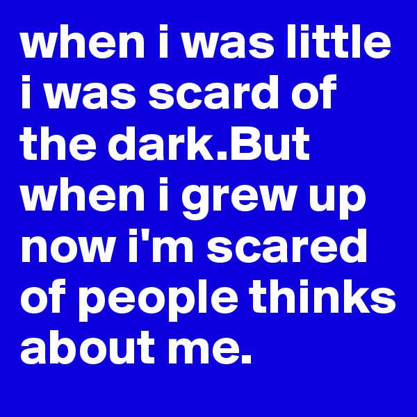 when i was little i was scard of the dark.But when i grew up now i'm scared of people thinks about me.