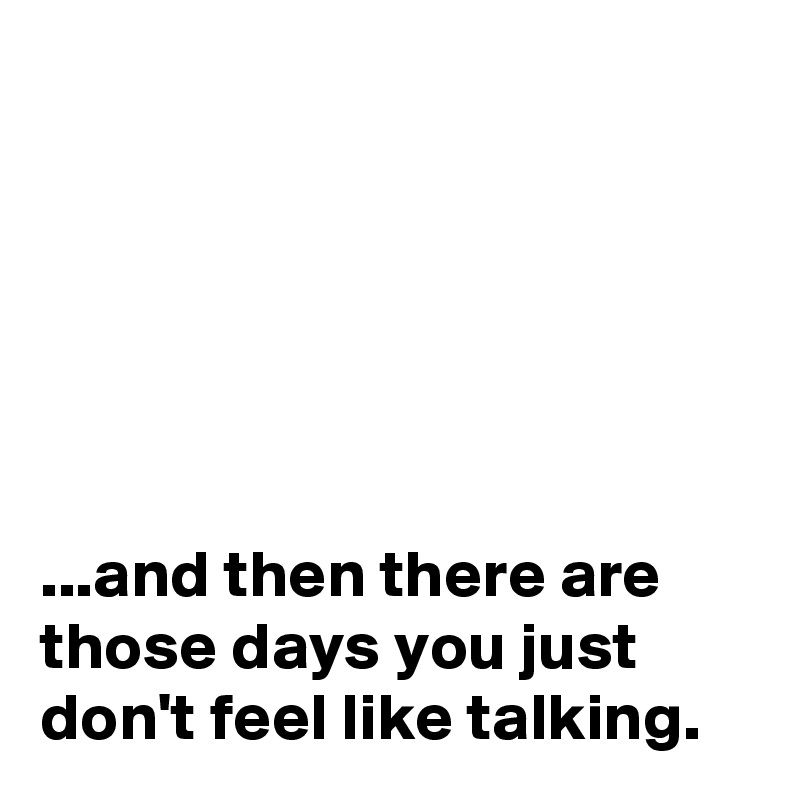 ...and then there are those days you just don't feel like talking.