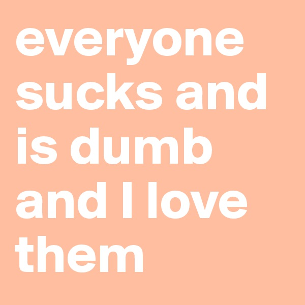 everyone sucks and is dumb and I love them