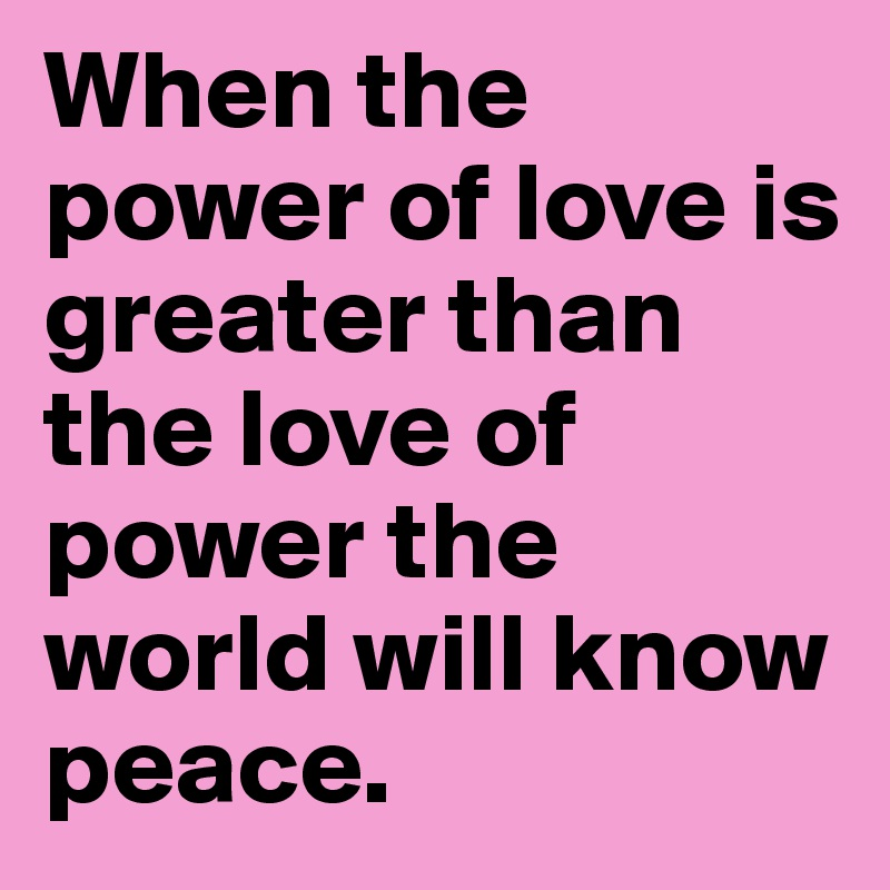 d5494f0f1d945 When the power of love is greater than the love of power the world ...
