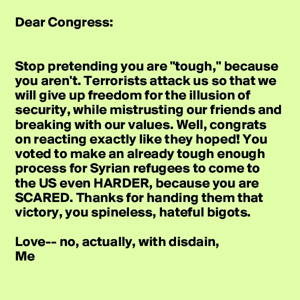 "Dear Congress:   Stop pretending you are ""tough,"" because you aren't. Terrorists attack us so that we will give up freedom for the illusion of security, while mistrusting our friends and breaking with our values. Well, congrats on reacting exactly like they hoped! You voted to make an already tough enough process for Syrian refugees to come to the US even HARDER, because you are SCARED. Thanks for handing them that victory, you spineless, hateful bigots.  Love-- no, actually, with disdain, Me"
