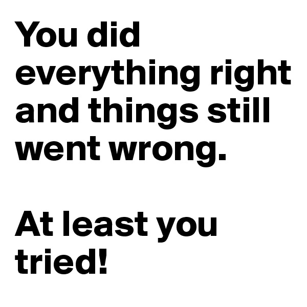 You did everything right and things still went wrong.  At least you tried!
