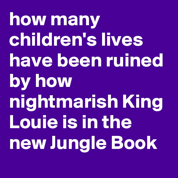 how many children's lives have been ruined by how nightmarish King Louie is in the new Jungle Book