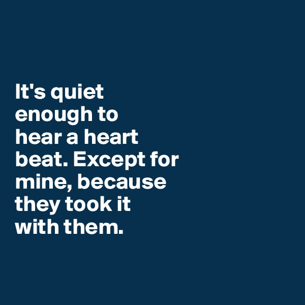 It's quiet  enough to hear a heart  beat. Except for  mine, because  they took it  with them.