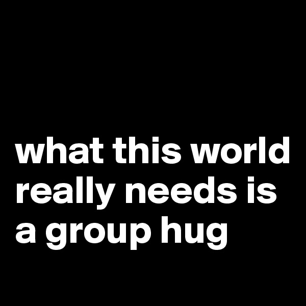 what this world really needs is a group hug