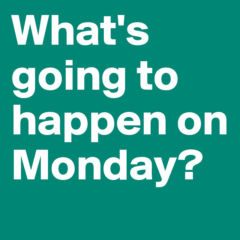 What's going to happen on Monday?