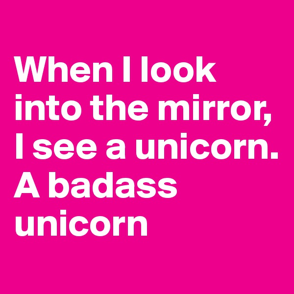 When I look into the mirror, I see a unicorn. A badass unicorn