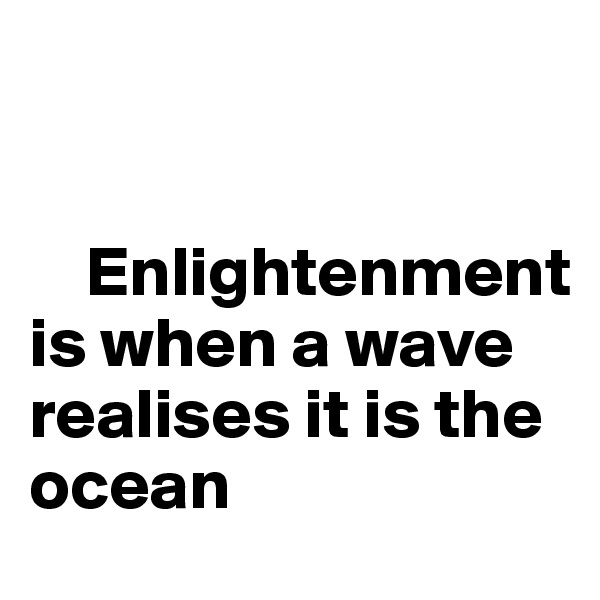Enlightenment is when a wave realises it is the ocean