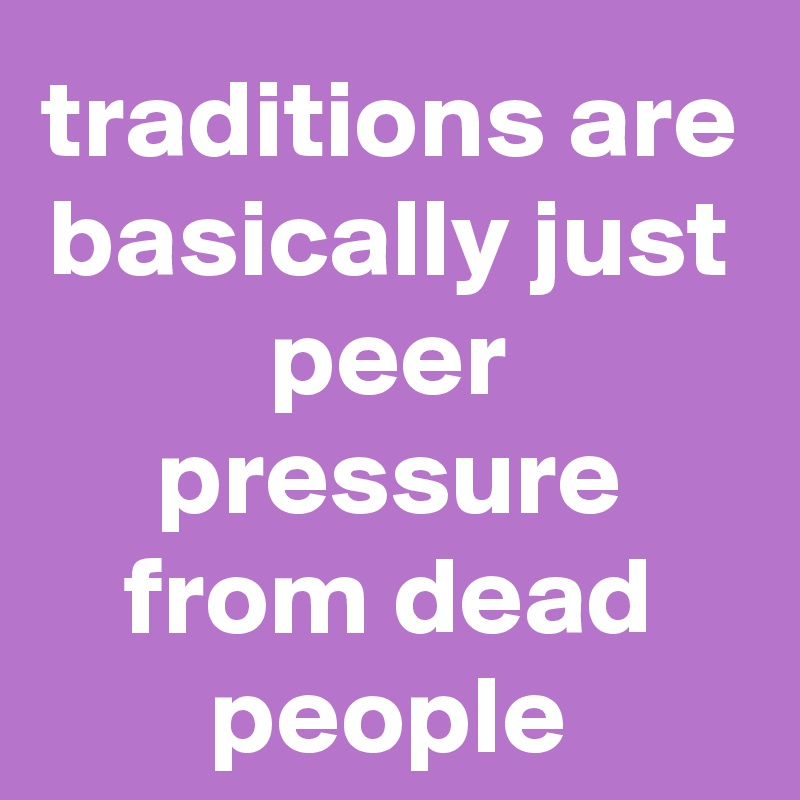 traditions are basically just peer pressure from dead people