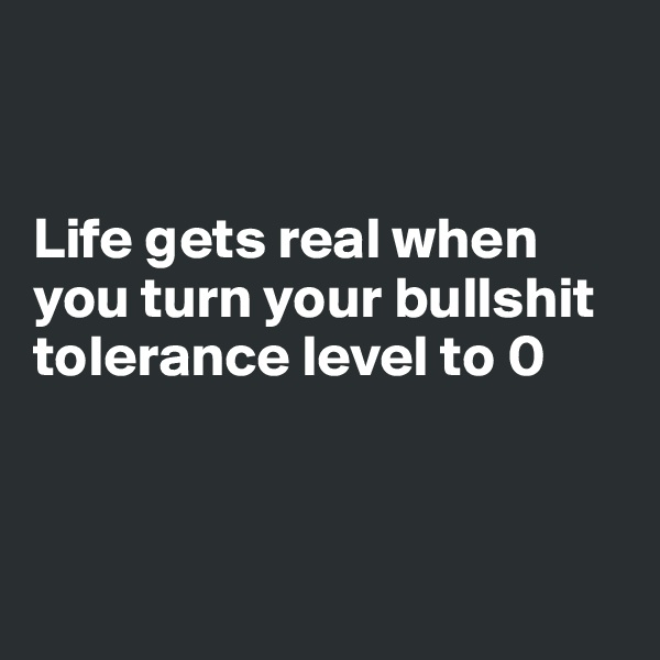 Life gets real when you turn your bullshit tolerance level to 0