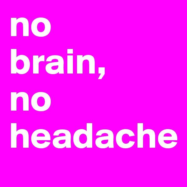 no brain, no headache