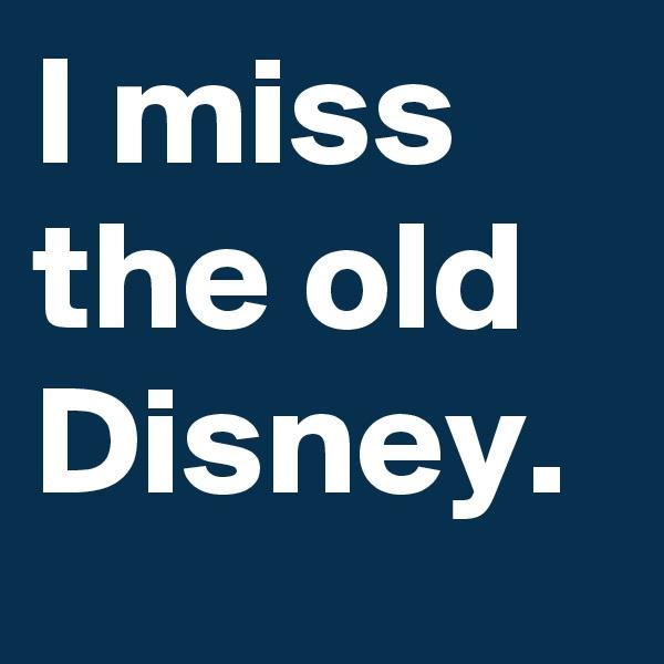 I miss the old Disney.