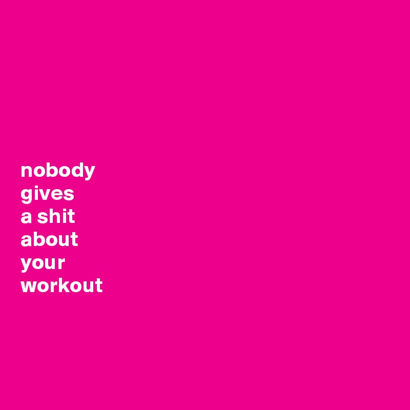 nobody  gives  a shit  about  your  workout