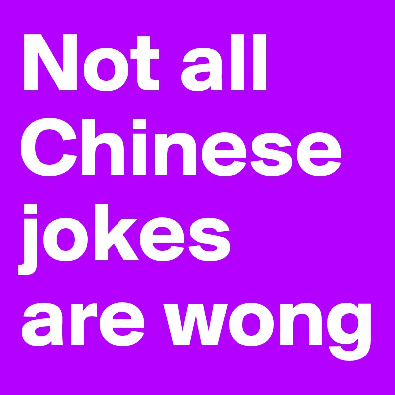 Not all Chinese jokes are wong