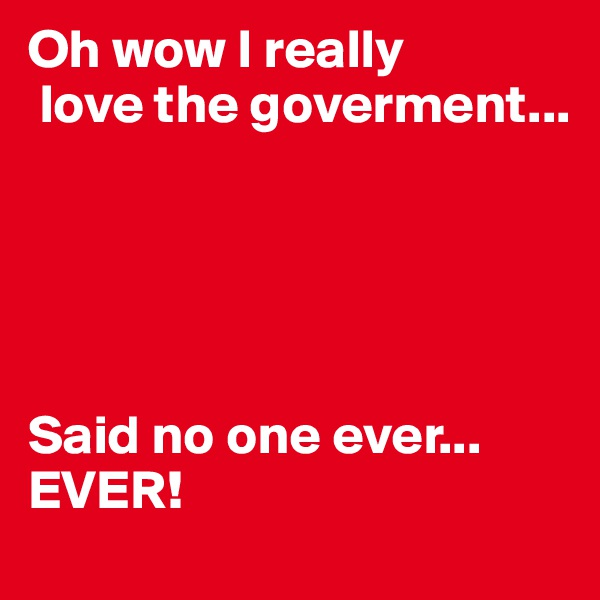 Oh wow I really  love the goverment...      Said no one ever... EVER!