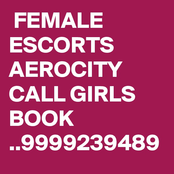 FEMALE ESCORTS AEROCITY CALL GIRLS BOOK ..9999239489