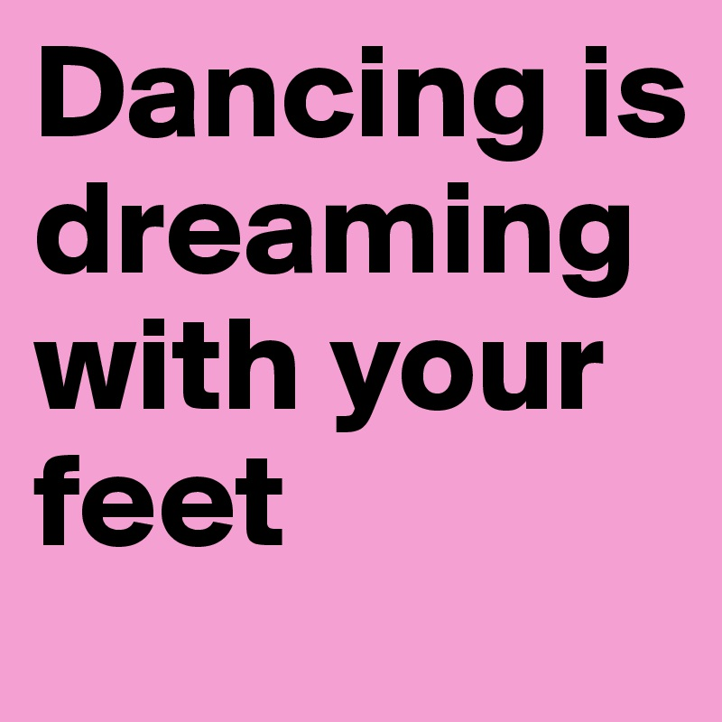 Dancing is dreaming with your feet