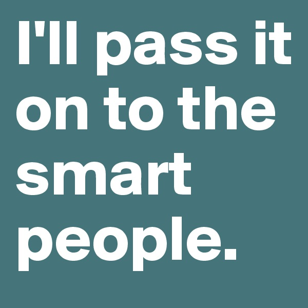 I'll pass it on to the smart people.