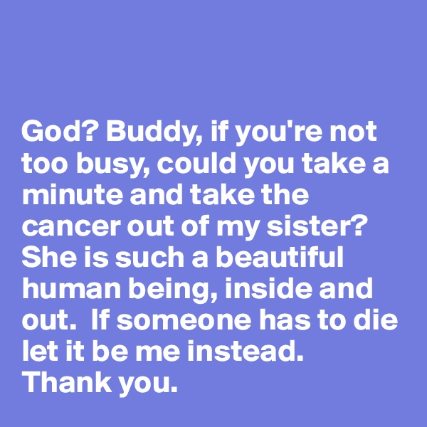 God? Buddy, if you're not too busy, could you take a minute and take the cancer out of my sister?  She is such a beautiful human being, inside and out.  If someone has to die let it be me instead.   Thank you.