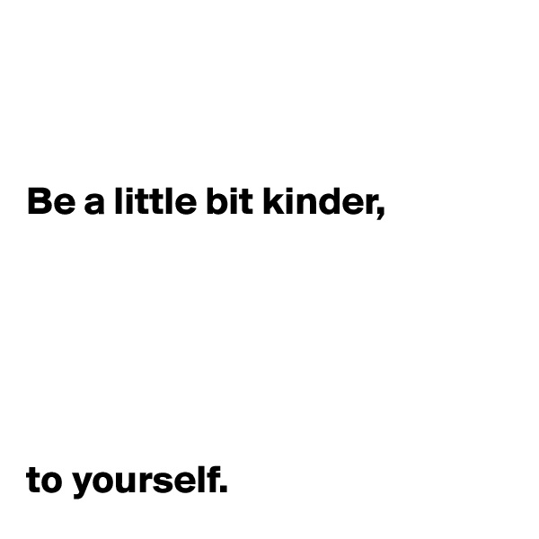 Be a little bit kinder,        to yourself.